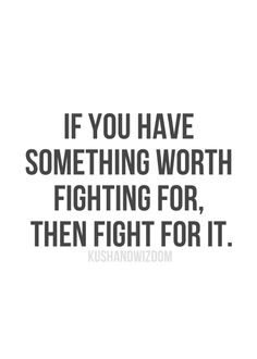 Whether it's the person you love, the job you want, the body your working out for... fight for it!