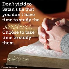Don't yield to Satan's lie that you don't have time to study the scriptures. Choose to take time to study them. - Richard G. Scott