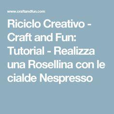 Riciclo Creativo - Craft and Fun: Tutorial - Realizza una Rosellina con le cialde Nespresso