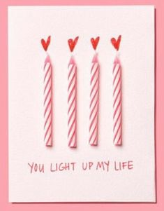 DIY Valentine's Day Card: 'You light up my life'. Glue 3-4 new candles to the front of a card. Draw red hearts above the tops of the candles like 'flames'.