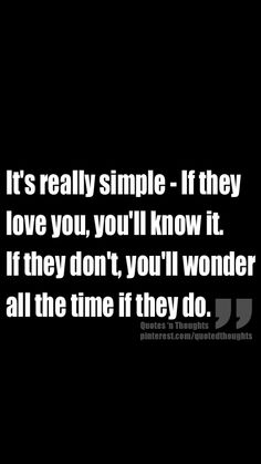 It's really simple - If they love you, you'll know it. If they don't, you'll wonder all the time if they do.