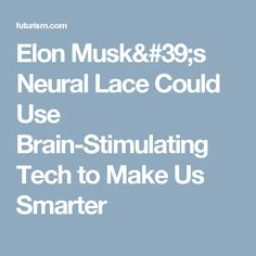 Elon Musk's Neural Lace Could Use Brain-Stimulating Tech to Make Us Smarter