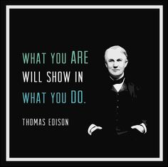 What You Are Will Show In What You Do. ~Thomas Edison  #quotes #action