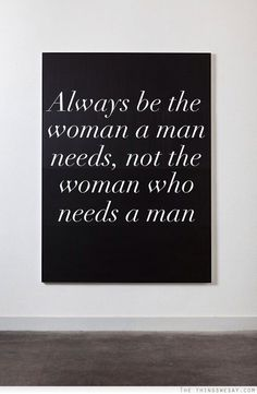 Always be the woman a man needs not the woman who needs a man