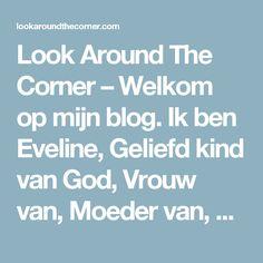 Look Around The Corner – Welkom op mijn blog. Ik ben Eveline, Geliefd kind van God, Vrouw van, Moeder van, Dochter van, Vriendin van.