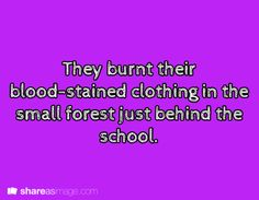 They burnt their blood-stained clothing in the small forest just behind the school.