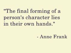"""""""The final forming of a person's character lies in their own hands."""" - Anne Frank"""
