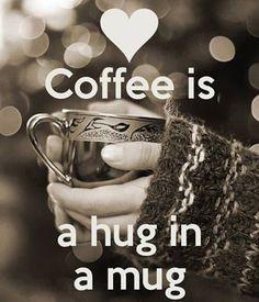 Good morning. Coffee is definitely a hug in a mug!