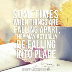 Sometimes when things are falling apart, they may actually be falling into place. :)