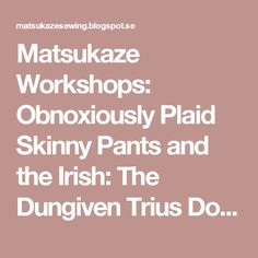Matsukaze Workshops: Obnoxiously Plaid Skinny Pants and the Irish: The Dungiven Trius Documentation