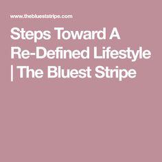 Steps Toward A Re-Defined Lifestyle | The Bluest Stripe