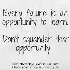 Every Failure is an opportunity to learn. Don't Squander that opportunity