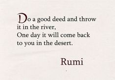 Do a good deed and throw it in the river. - Rumi, poet and sufi mystic Rumi Love Quotes, Poetry Quotes, Words Quotes, Wise Words, Quotes To Live By, Positive Quotes, Motivational Quotes, Inspirational Quotes, Rumi On Love