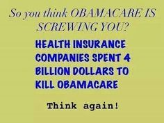 Just think how much money health insurance companies made before ObamaCare when they could terminate your coverage because you got sick.