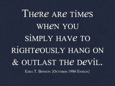 """There are times when you simply have to righteously hang on and outlast the devil."" ~ Ezra Taft Benson, October 1986 Ensign"