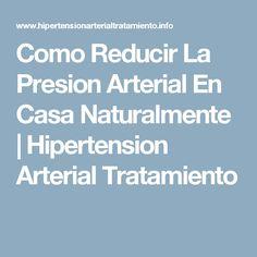 Como Reducir La Presion Arterial En Casa Naturalmente | Hipertension Arterial Tratamiento