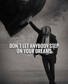Dont let anybody step on your dreams..