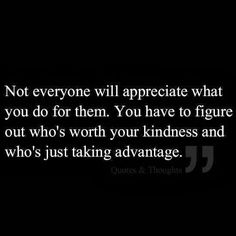 """Not everyone will appreciate what you do for them. You have to figure out who's worth your kindness and who's just taking advantage."""