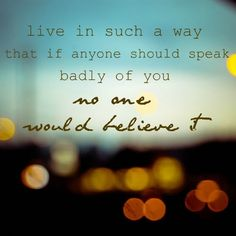 """Live in such a way that if anyone should speak badly of you, no one would believe it."""