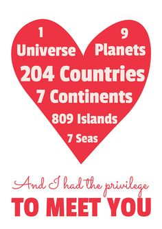 1 universe, 9 planets, 204 countries, 7 continents, 809 islands, 7 seas... and I met you