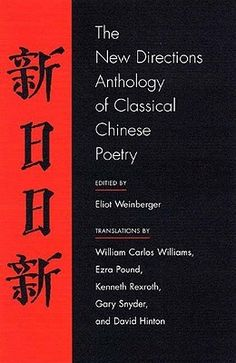The New Directions Anthology of Classical Chinese Poetry by Eliot Weinberger (ed.), with translations by David Hinton, Ezra Pound, Kenneth Rexroth, Gary Snyder, William Carlos Williams,