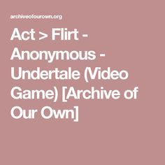 Act > Flirt - Anonymous - Undertale (Video Game) [Archive of Our Own]