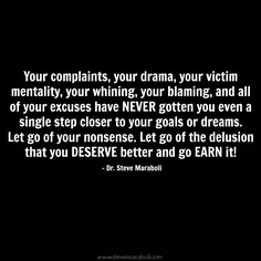 """Your complaints, your drama, your victim mentality, your whining, your blaming, and all of your excuses have NEVER gotten you even a single step closer to your goals or dreams. Let go of your nonsense. Let go of the delusion that you DESERVE better and go EARN it!"" - Steve Maraboli #quote"