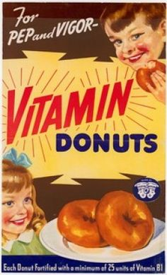 I JUST THREW IN THIS VINTAGE 1950'S AD FOR VITAMIN DONUTS. THAT'S RIGHT. DONUTS. WHAT A GREAT TIME TO LIVE IN AMERICA.