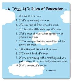 A Toddler's Rules of Possession :) Except Logan speaks about himself in third person, so it's Logan's. Everything.