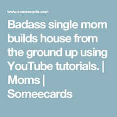 Badass single mom builds house from the ground up using YouTube tutorials. | Moms | Someecards