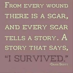 """From every wound there is a scar, and every scar tells a story. A story that says, """"I survived."""" I would love this for a tattoo Daily Inspiration Quotes, Great Quotes, Inspirational Quotes, Biblical Inspiration, Motivational Sayings, Uplifting Quotes, Awesome Quotes, Creative Inspiration, Wisdom Quotes"""
