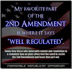 guns my favorite part of the 2nd amendment is where it says well regulated. Funny how those who ignore it Lee equate gun regulation to a complete ban on guns, often feel the need to recite the Second Amendment and leave that part out.