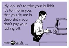 My job isn't to take your bullshit. It's to inform you, that you sir, are in deep shit if you don't pay your fucking bill.