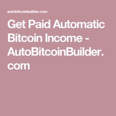 Get Paid Automatic Bitcoin Income - AutoBitcoinBuilder.com
