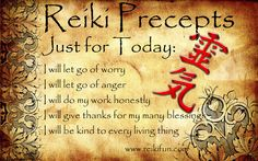 The Reiki precepts.  Just for today:  I will let go of worry; I will let go of anger; I will do my work honestly; I will give thanks for my many blessings; I will be kind to every living thing.  Learn more about Reiki healing at http://www.reikiinfinitehealer.com