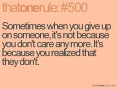 Sometimes when you give up on someone, it's not because you don't care anymore. It's because you realized that they don't.