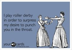 I play roller derby in order to surpress my desire to punch you in the throat.