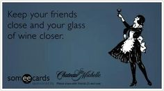 Keep your friends close and your wine glass closer.