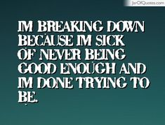 Im breaking down because Im sick of never being good enough and Im done trying to be.