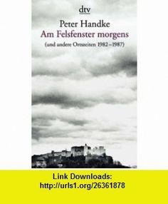 Am Felsfenster morgens. ( und andere Ortszeiten 1982-1987). (9783423127431) Peter Handke , ISBN-10: 3423127430  , ISBN-13: 978-3423127431 ,  , tutorials , pdf , ebook , torrent , downloads , rapidshare , filesonic , hotfile , megaupload , fileserve