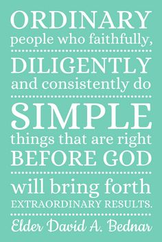 """""""Ordinary people who faithfully, diligently an consistently do simple things that are right before God will bring forth extraordinary results."""" Elder David A. Bednar"""