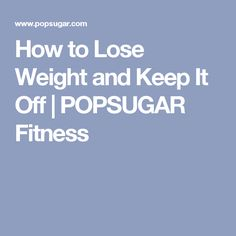How to Lose Weight and Keep It Off   POPSUGAR Fitness