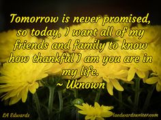 Tomorrow is never promised, so today, I want all of my friends and family to know how thankful I am you are in my life.  ~ Uknown / LA Edwards / laedwardswriter.com