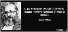 O que me surpreende na aplicação de uma educação realmente libertadora é o medo da liberdade. (Paulo Freire)