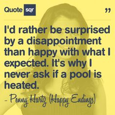 I'd rather be surprised by a disappointment than happy with what I expected. It's why I never ask if a pool is heated. - Penny Hartz (Happy Endings) Pool Quotes, Tv Quotes, Funny Quotes, Secret Lovers, Himym, Orange Is The New Black, Live Your Life, Happy Endings, The Simpsons
