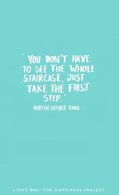 """You don't have to see the whole staircase, just take the first step."" Martin Luther King."