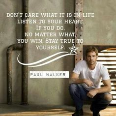 Thank you, Paul Walker. I still find it sad and unfair that he's gone, but there are things he said and did that were truly inspiring