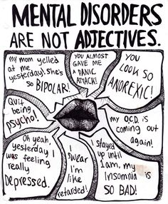 I hate it when people use mental disorders as adjectives, especially the bipolar one. My mom actually does have bipolar, we both have OCD, and I do get panic attacks.a lot. Mental disorders are not something to joke about, ever! Mental Disorders, Bipolar Disorder, Adbusters Magazine, Mental Illness Awareness, Depression Awareness, Bipolar Awareness, Mental Illness Stigma, Mental Illness Quotes, Disability Awareness