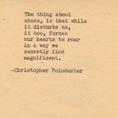 The thing about chaos, is that while it disturbs us, it too, forces our hearts to roar in a way we secretly find magnificent. -Christopher Poindexter