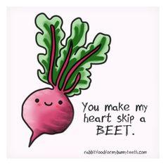You make my heart skip a BEET!